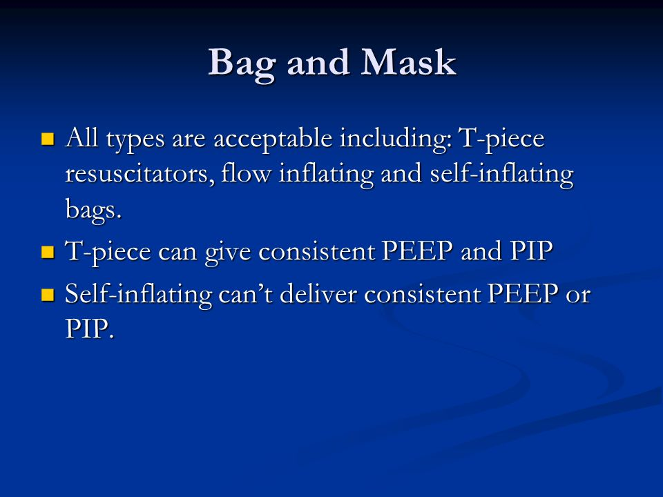 Bag and Mask All types are acceptable including: T-piece resuscitators, flow inflating and self-inflating bags.