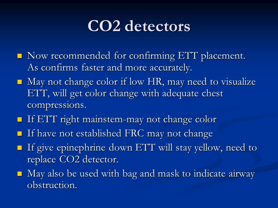 CO2 detectors Now recommended for confirming ETT placement. As confirms faster and more accurately.