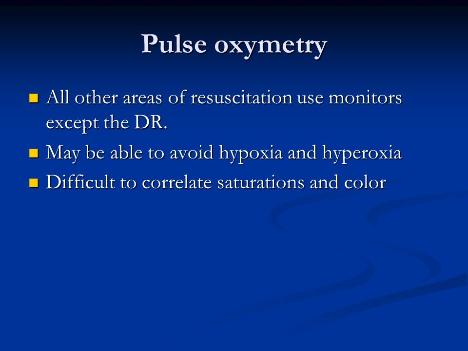 Pulse oxymetry All other areas of resuscitation use monitors except the DR. May be able to avoid hypoxia and hyperoxia.