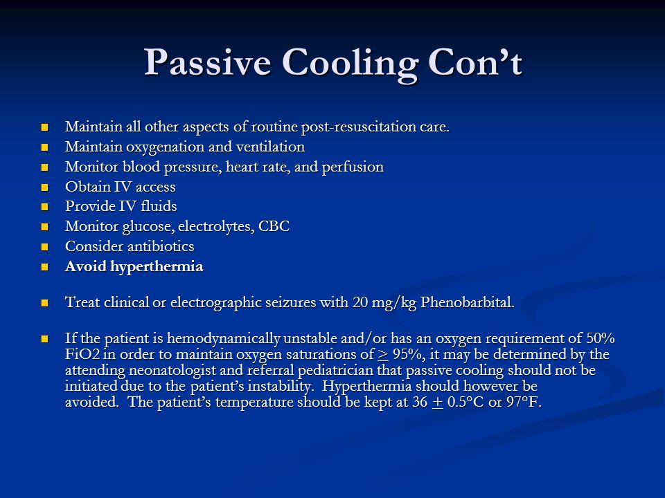 Passive Cooling Con't Maintain all other aspects of routine post-resuscitation care. Maintain oxygenation and ventilation.