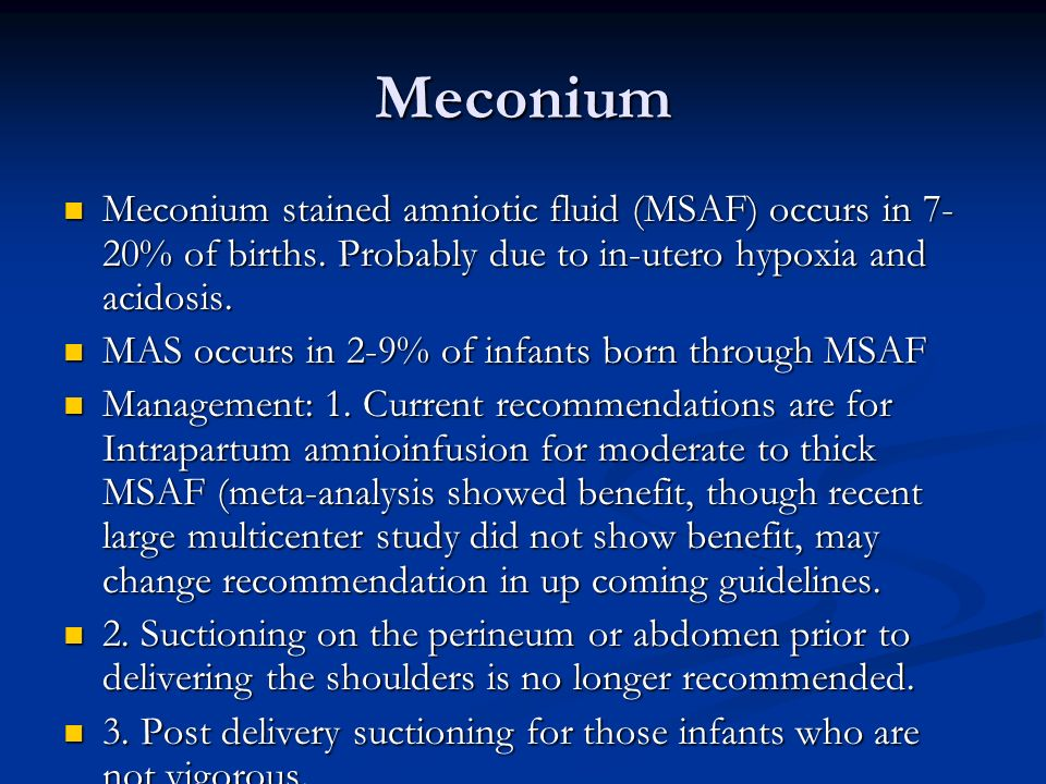 Meconium Meconium stained amniotic fluid (MSAF) occurs in 7-20% of births. Probably due to in-utero hypoxia and acidosis.