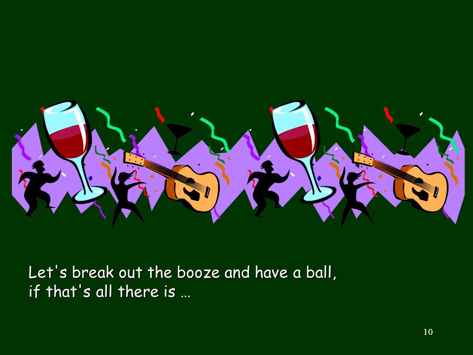 Let s break out the booze and have a ball, if that s all there is …