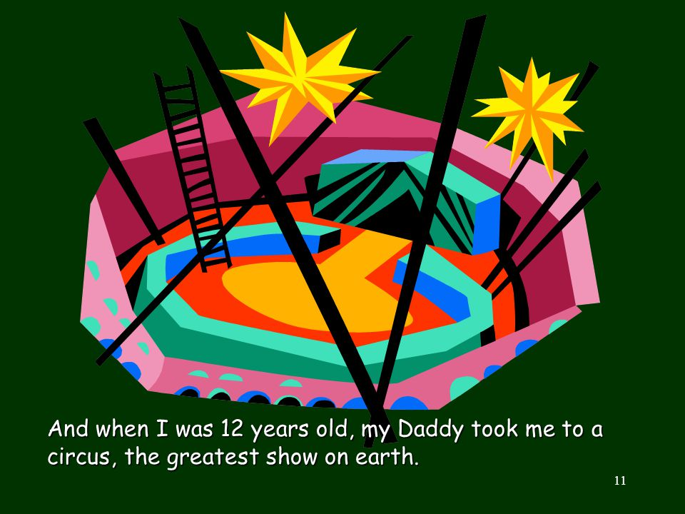 And when I was 12 years old, my Daddy took me to a circus, the greatest show on earth.