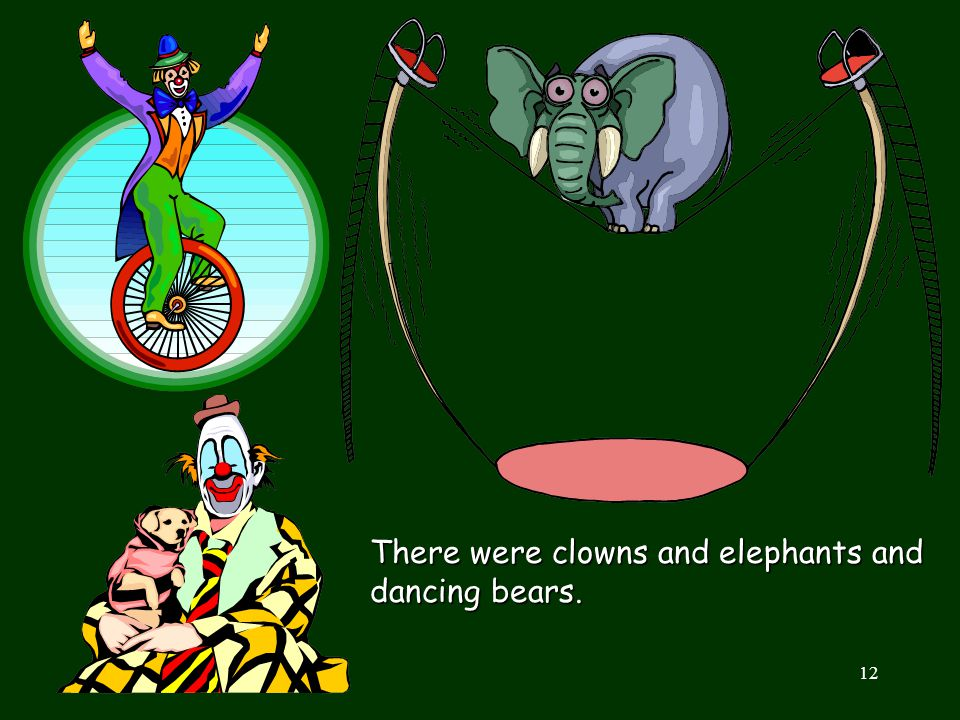 There were clowns and elephants and dancing bears.
