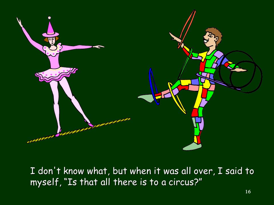 I don t know what, but when it was all over, I said to myself, Is that all there is to a circus
