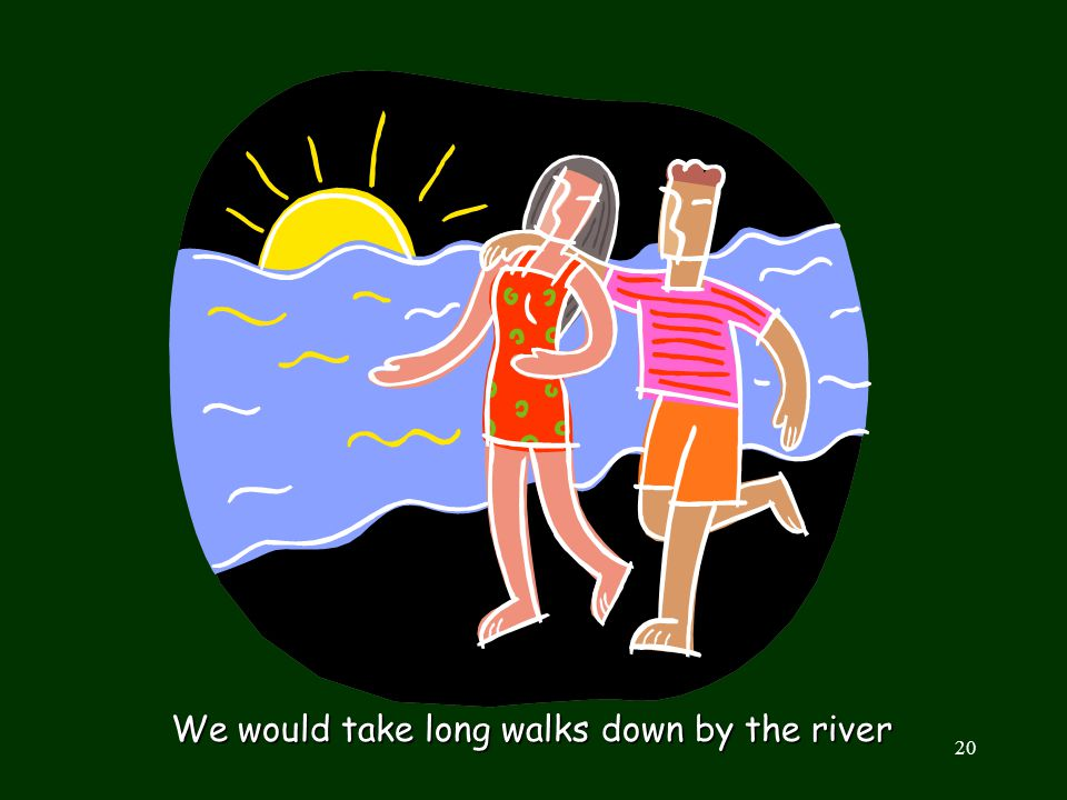 We would take long walks down by the river