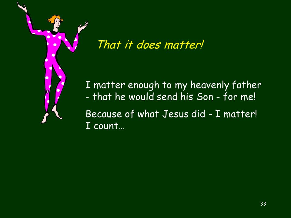That it does matter! I matter enough to my heavenly father - that he would send his Son - for me! Because of what Jesus did - I matter! I count…