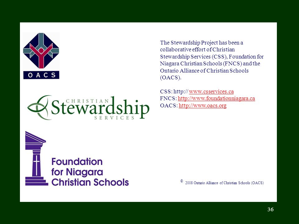 The Stewardship Project has been a collaborative effort of Christian Stewardship Services (CSS), Foundation for Niagara Christian Schools (FNCS) and the Ontario Alliance of Christian Schools (OACS).