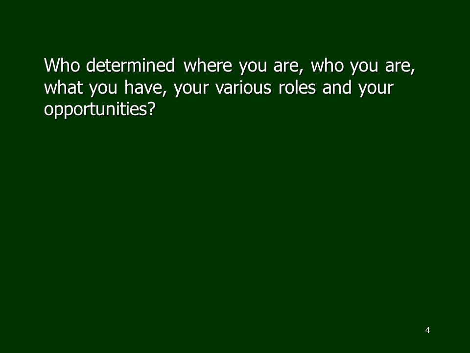 Who determined where you are, who you are, what you have, your various roles and your opportunities