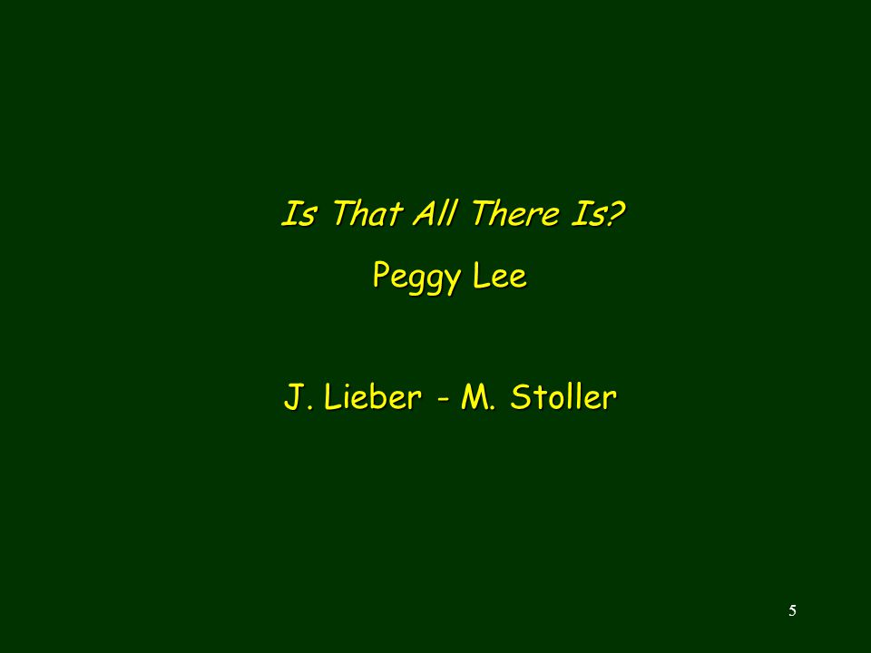 Is That All There Is Peggy Lee J. Lieber - M. Stoller INTRODUCTION