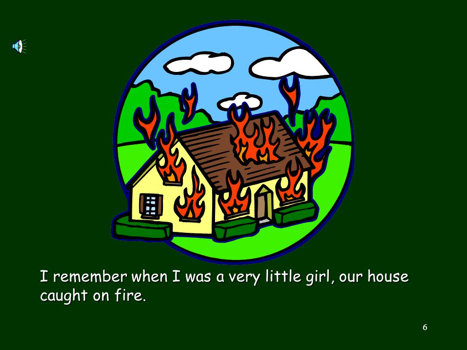 I remember when I was a very little girl, our house caught on fire.