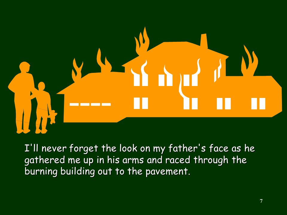 I ll never forget the look on my father s face as he gathered me up in his arms and raced through the burning building out to the pavement.