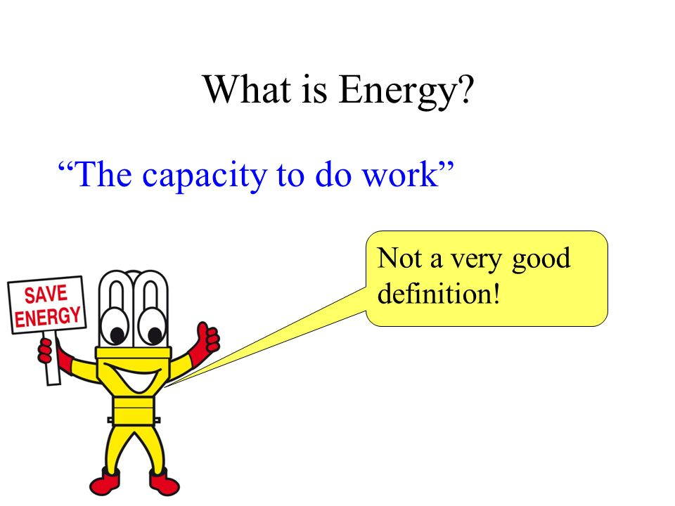What is Energy The capacity to do work Not a very good definition!