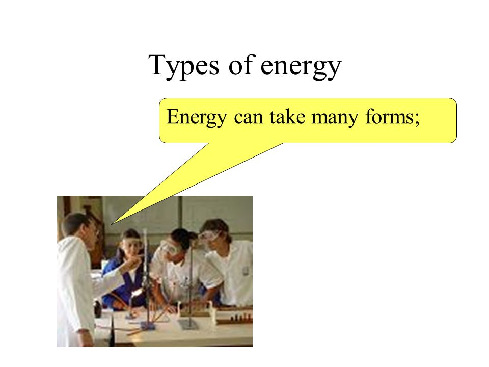 Types of energy Energy can take many forms;