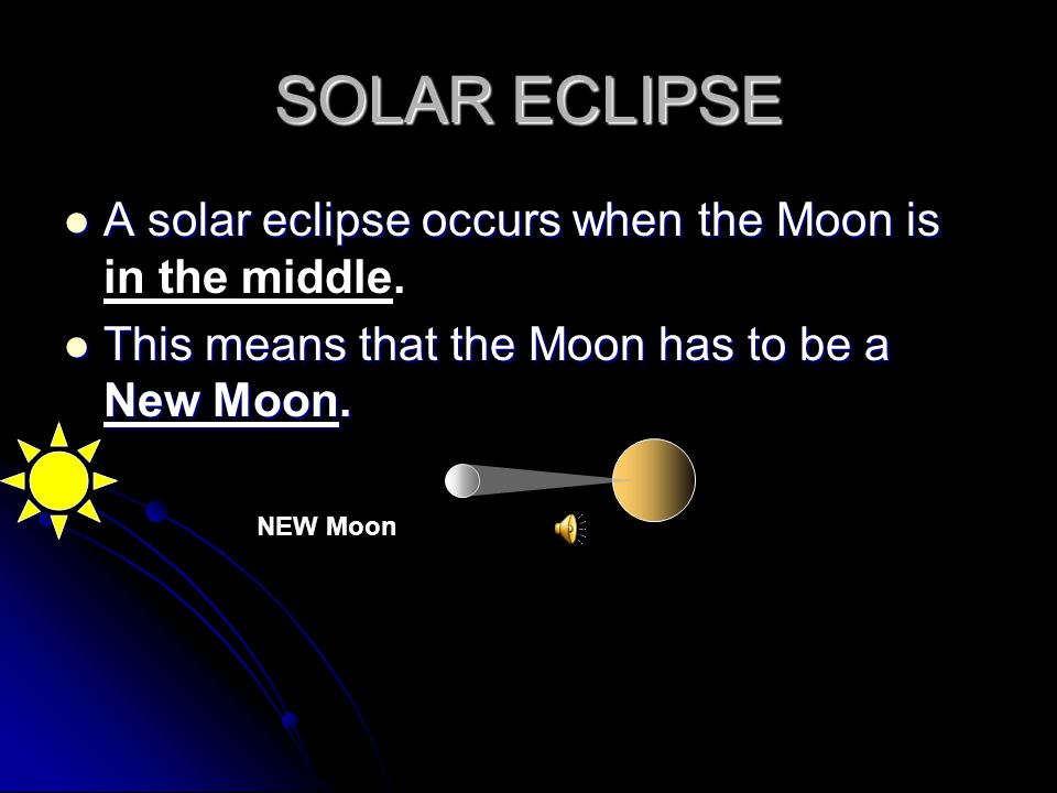 SOLAR ECLIPSE A solar eclipse occurs when the Moon is in the middle.