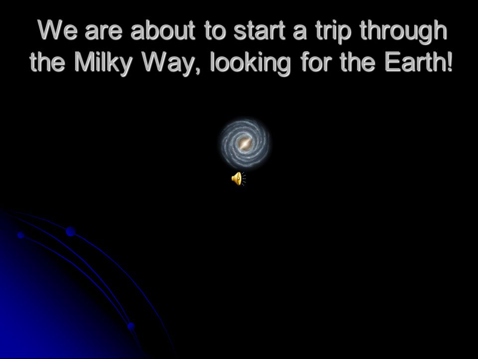 We are about to start a trip through the Milky Way, looking for the Earth!