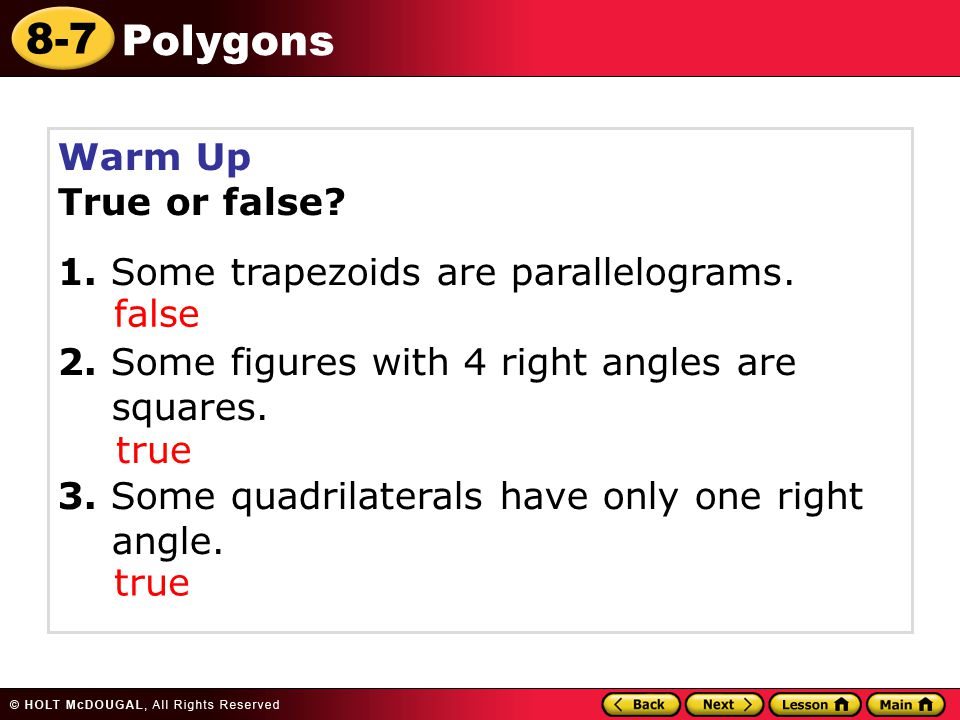 Warm Up True or false 1. Some trapezoids are parallelograms. 2. Some figures with 4 right angles are squares.
