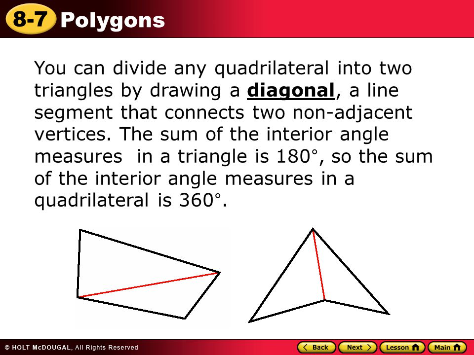 You can divide any quadrilateral into two triangles by drawing a diagonal, a line segment that connects two non-adjacent vertices.