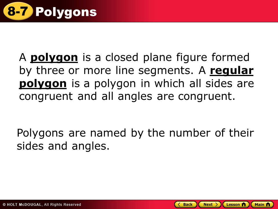 A polygon is a closed plane figure formed by three or more line segments. A regular polygon is a polygon in which all sides are congruent and all angles are congruent.