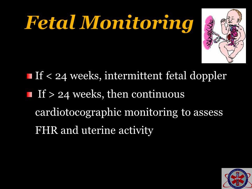 Fetal Monitoring If < 24 weeks, intermittent fetal doppler