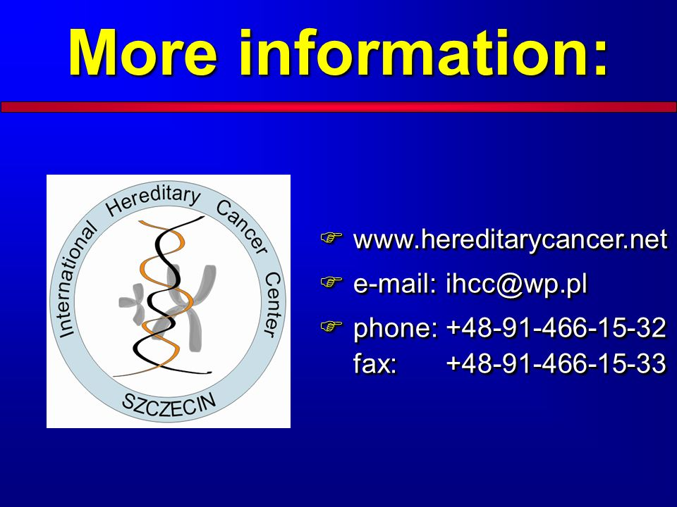 More information: www.hereditarycancer.net e-mail: ihcc@wp.pl