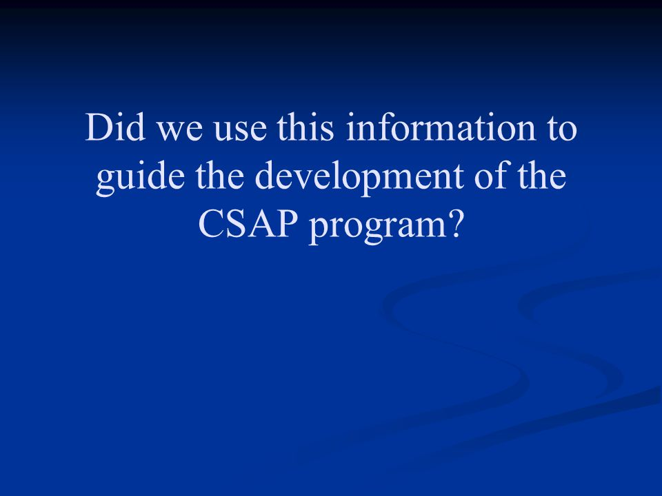 Did we use this information to guide the development of the CSAP program