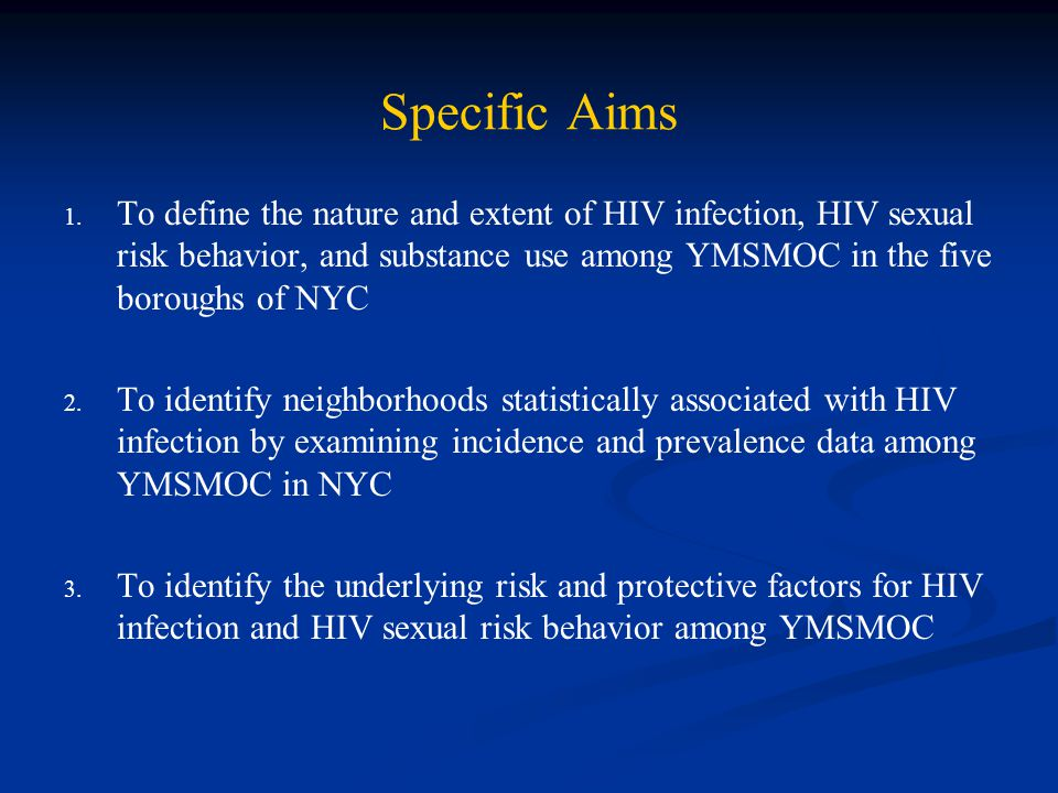 Specific Aims To define the nature and extent of HIV infection, HIV sexual risk behavior, and substance use among YMSMOC in the five boroughs of NYC.
