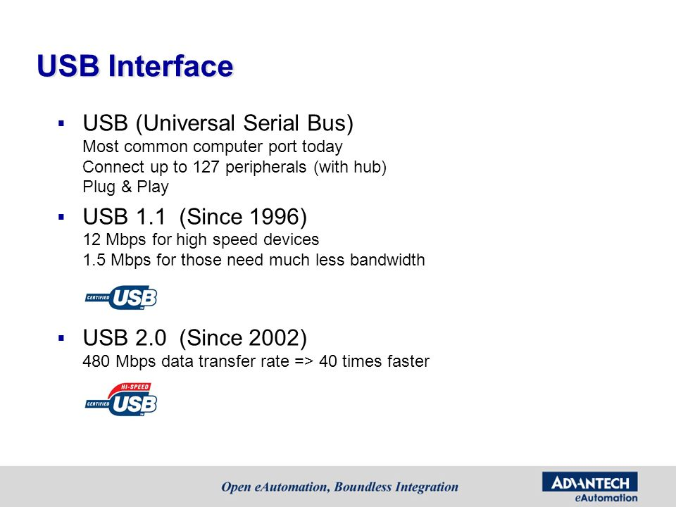 USB Interface USB (Universal Serial Bus) Most common computer port today Connect up to 127 peripherals (with hub) Plug & Play.