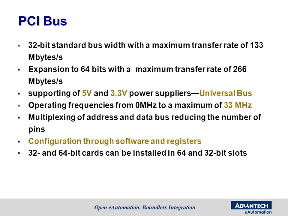 PCI Bus 32-bit standard bus width with a maximum transfer rate of 133 Mbytes/s. Expansion to 64 bits with a maximum transfer rate of 266 Mbytes/s.