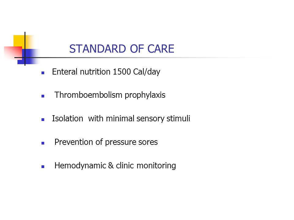 STANDARD OF CARE Enteral nutrition 1500 Cal/day. Thromboembolism prophylaxis. Isolation with minimal sensory stimuli.