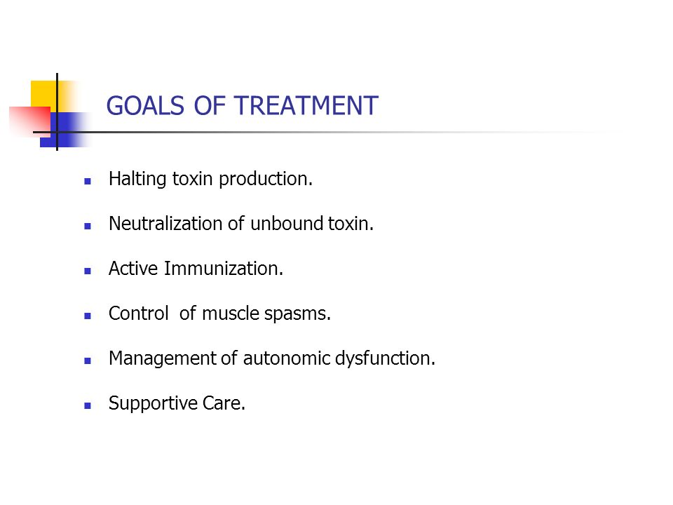 GOALS OF TREATMENT Halting toxin production.
