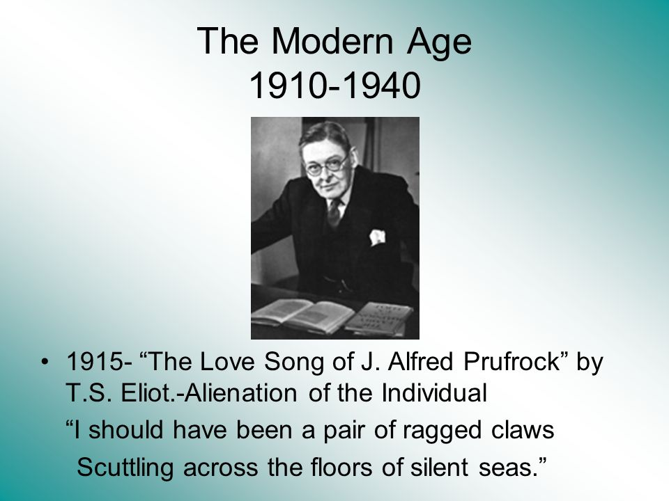The Modern Age 1910-1940 1915- The Love Song of J. Alfred Prufrock by T.S. Eliot.-Alienation of the Individual.