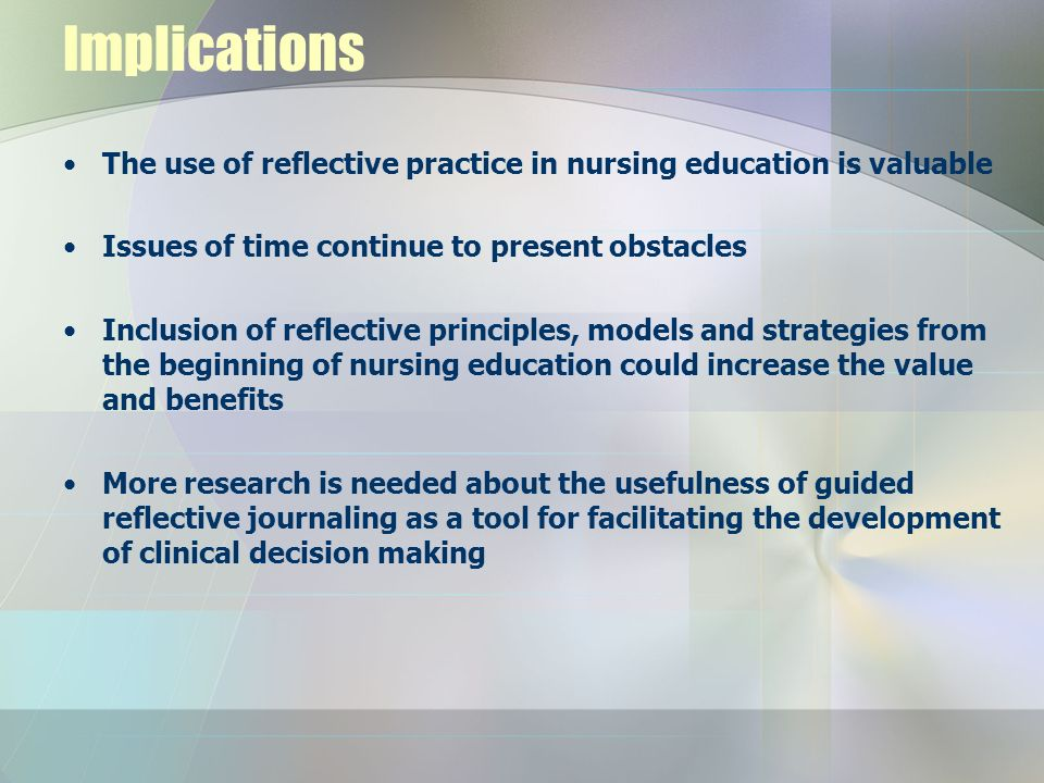 Implications The use of reflective practice in nursing education is valuable. Issues of time continue to present obstacles.
