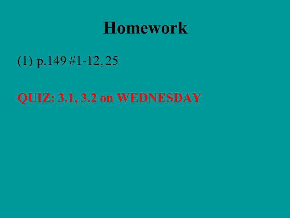 Homework p.149 #1-12, 25 QUIZ: 3.1, 3.2 on WEDNESDAY