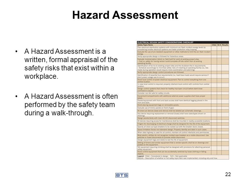 Hazard Assessment A Hazard Assessment is a written, formal appraisal of the safety risks that exist within a workplace.