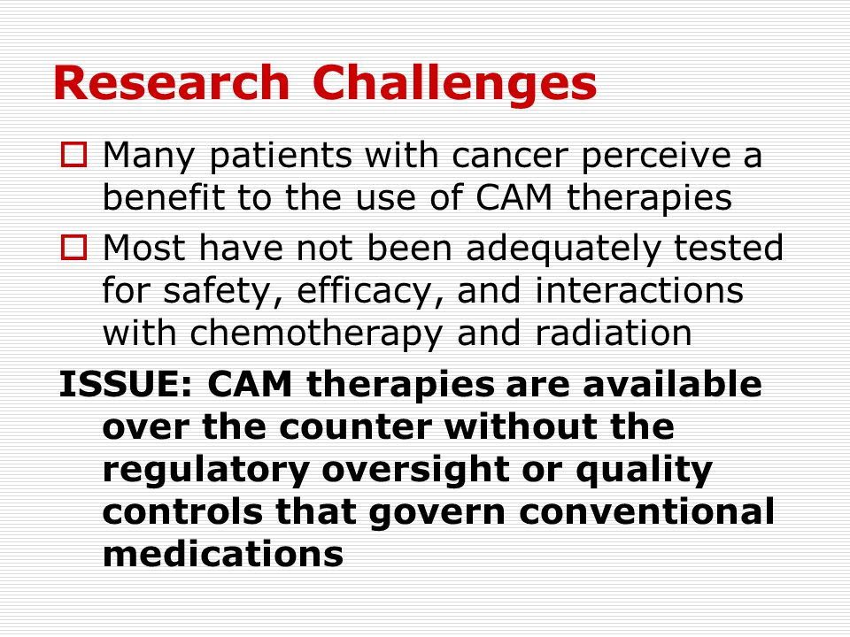 Research Challenges Many patients with cancer perceive a benefit to the use of CAM therapies.