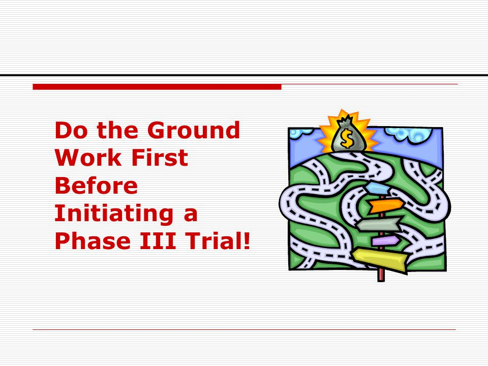 Do the Ground Work First Before Initiating a Phase III Trial!