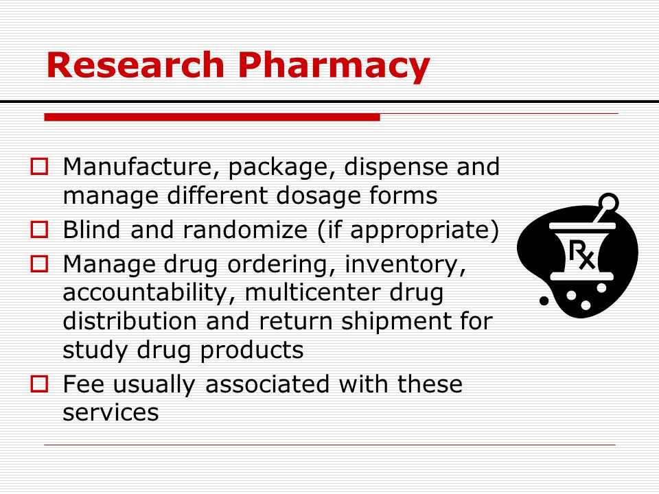 Research Pharmacy Manufacture, package, dispense and manage different dosage forms. Blind and randomize (if appropriate)