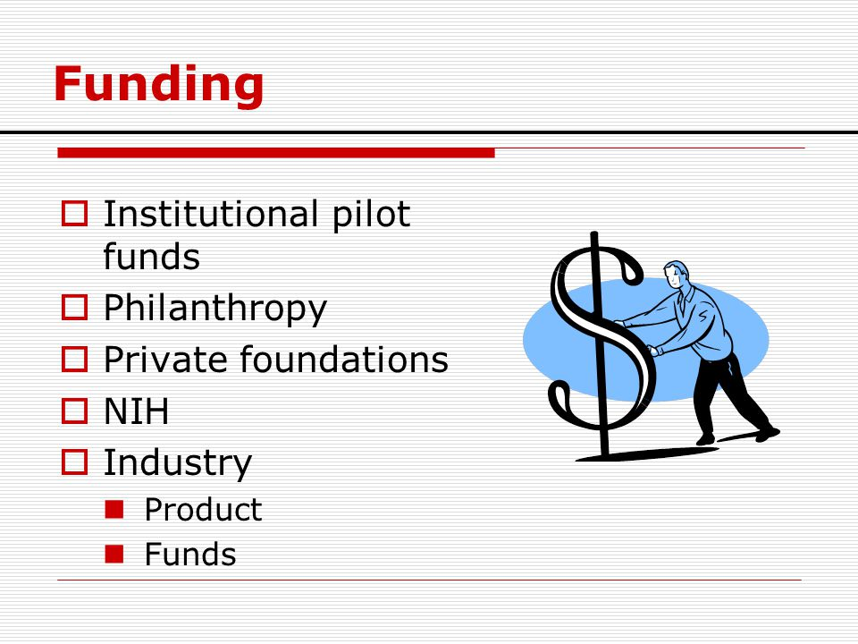 Funding Institutional pilot funds Philanthropy Private foundations NIH
