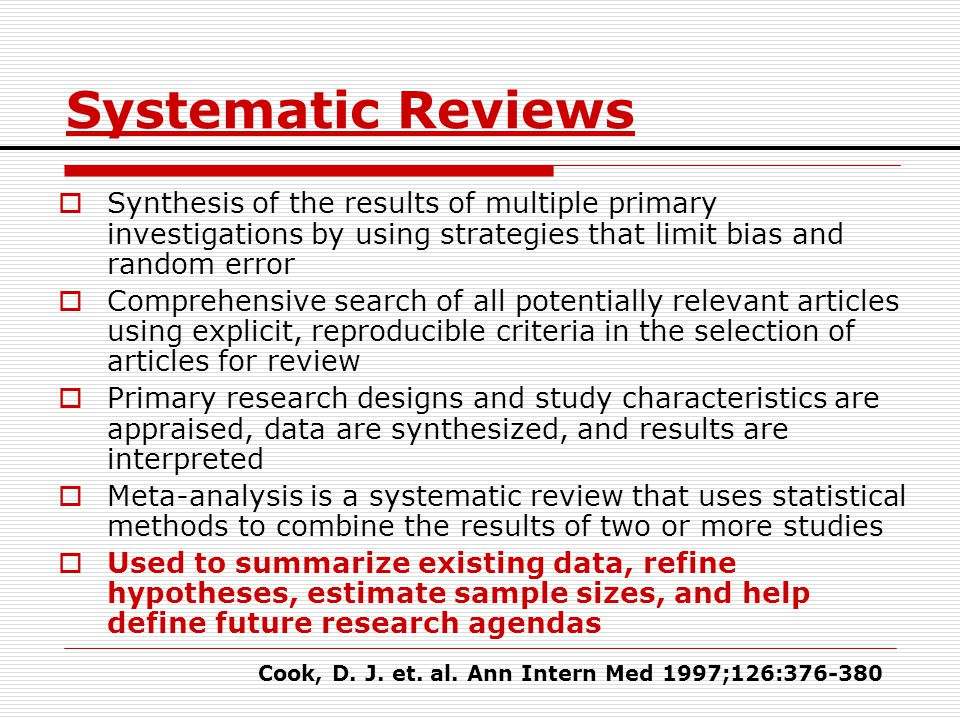 Systematic Reviews Synthesis of the results of multiple primary investigations by using strategies that limit bias and random error.