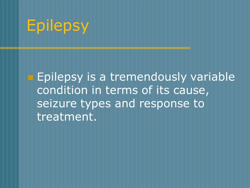 Epilepsy Epilepsy is a tremendously variable condition in terms of its cause, seizure types and response to treatment.