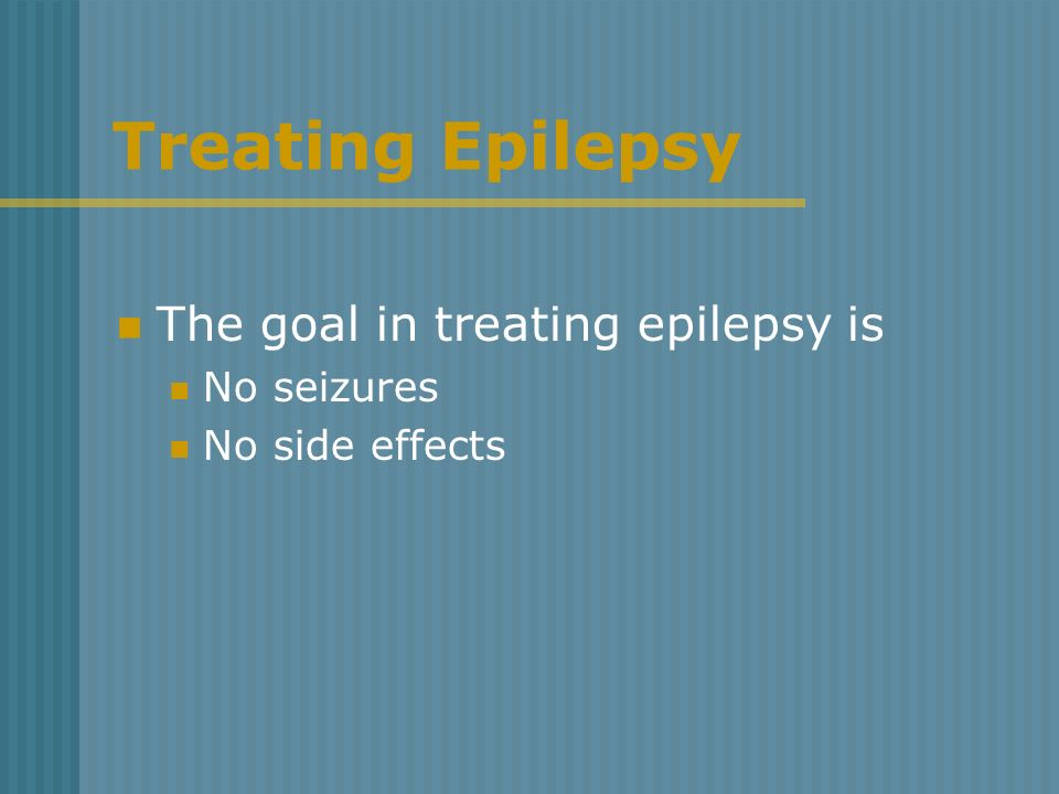 Treating Epilepsy The goal in treating epilepsy is No seizures
