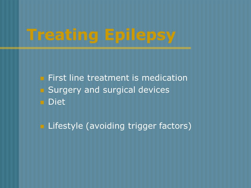 Treating Epilepsy First line treatment is medication