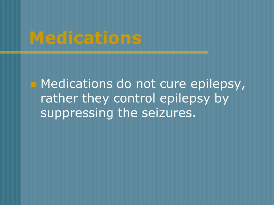 MedicationsMedications do not cure epilepsy, rather they control epilepsy by suppressing the seizures.