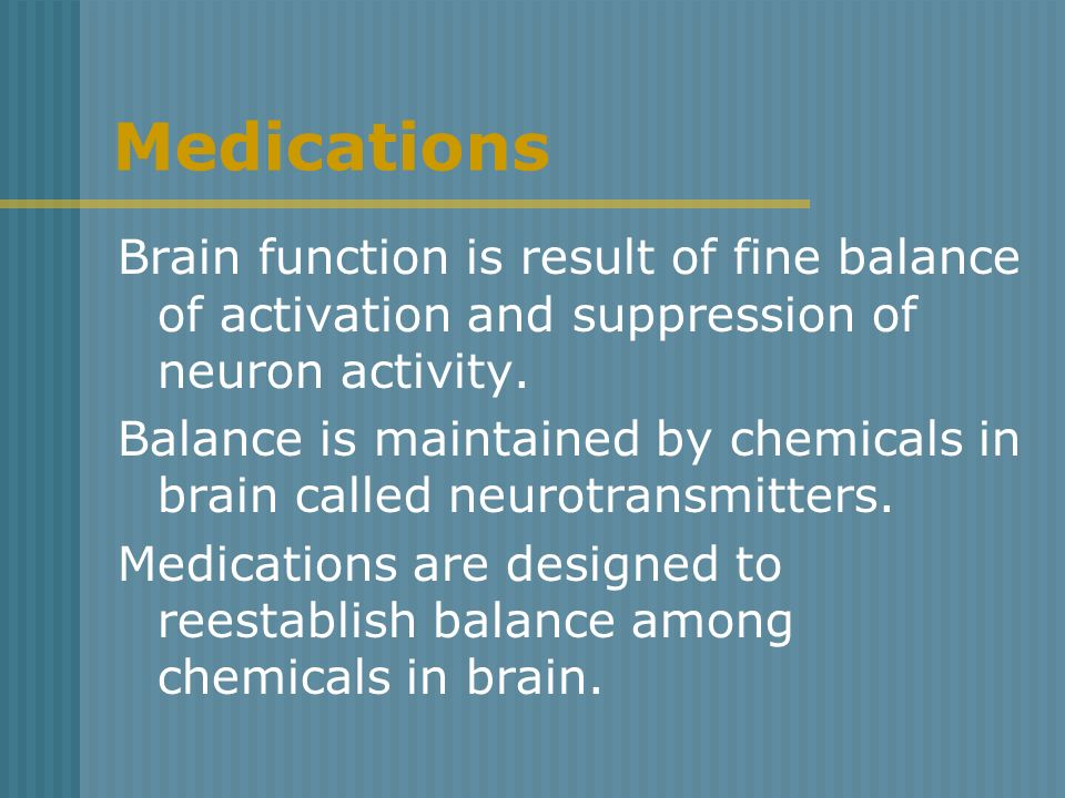 Medications Brain function is result of fine balance of activation and suppression of neuron activity.
