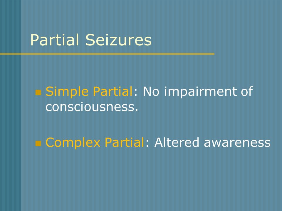 Partial Seizures Simple Partial: No impairment of consciousness.