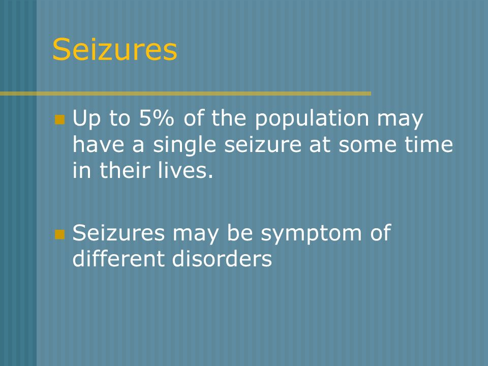 Seizures Up to 5% of the population may have a single seizure at some time in their lives.