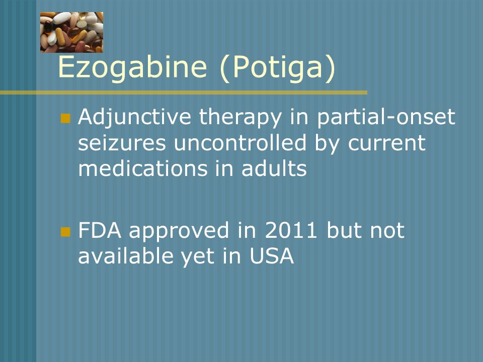 Ezogabine (Potiga)Adjunctive therapy in partial-onset seizures uncontrolled by current medications in adults.