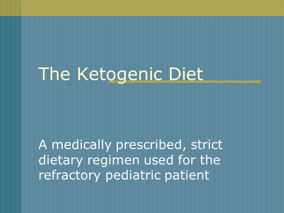 The Ketogenic Diet A medically prescribed, strict dietary regimen used for the refractory pediatric patient.