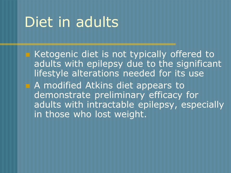 Diet in adultsKetogenic diet is not typically offered to adults with epilepsy due to the significant lifestyle alterations needed for its use.